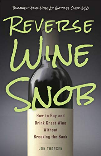 Reverse Wine Snob: How to Buy and Drink Great Wine Without Breaking the Bank: Thorsen, Jon