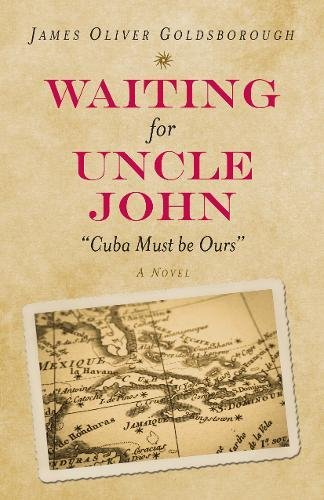 Waiting for Uncle John: Cuba Must Be: James Oliver Goldsborough