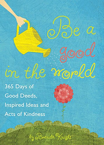Be a Good in the World: 365 Days of Good Deeds, Inspired Ideas and Acts of Kindness: Knight, Brenda