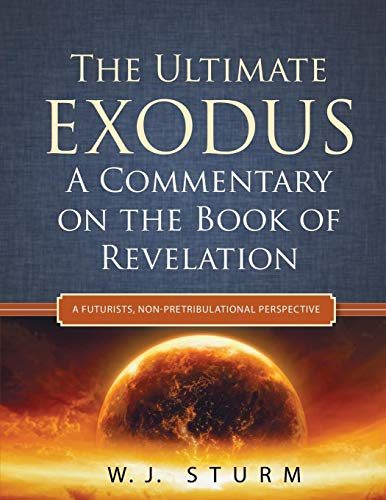 9781632324658: The Ultimate Exodus: A Commentary on the Book of Revelation (A Futurists, Non-Pretribulational Perspective)