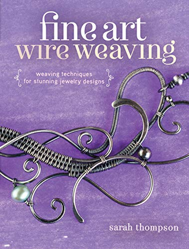 Fine Art Wire Weaving: Weaving Techniques for Stunning Jewelry Designs: Thompson, Sarah