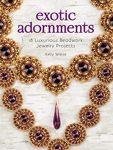 Exotic Adornments: 18 Luxurious Beadwork Jewelry Projects: Wiese, Kelly