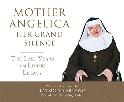 Mother Angelica Her Grand Silence: The Last Years and Living Legacy: Raymond Arroyo