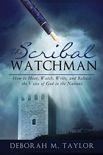 The Scribal Watchman: How to Hear, Watch, Write, and Release the Voice of God to the Nations: ...