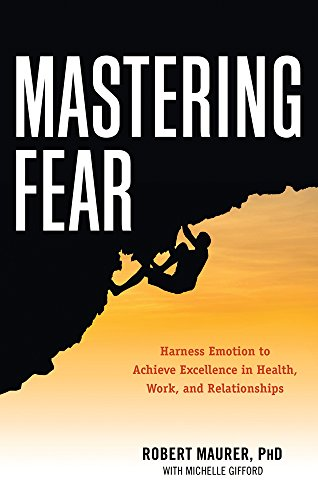 9781632650115: Mastering Fear: Harnessing Emotion to Achieve Excellence in Work, Health and Relationships