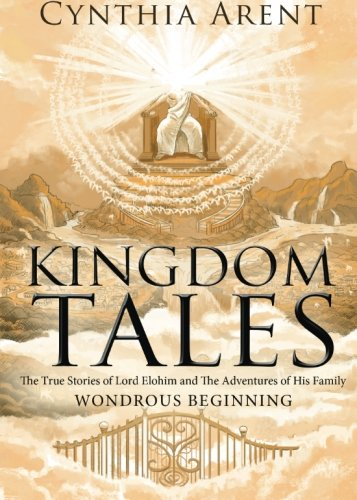 Kingdom Tales: The True Stories of Lord Elohim and The Adventures of His Family: Wondrous Beginning...