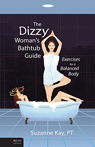 The Dizzy Woman's Bathtub Guide: Exercises for a Balanced Body: Suzanne Kay PT
