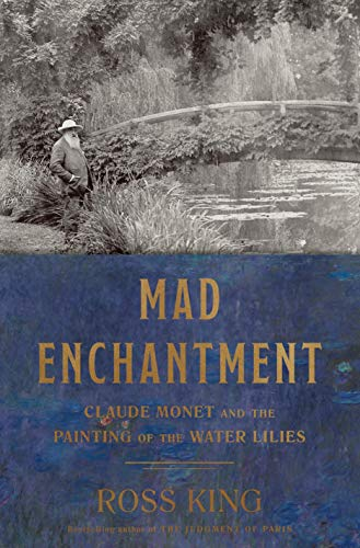 Mad Enchantment: Claude Monet and the Painting: King, Ross