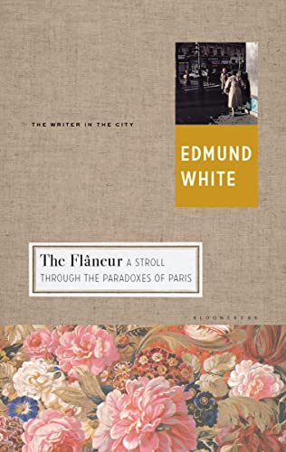 The Flaneur: A Stroll through the Paradoxes of Paris (Writer and the City): White, Edmund
