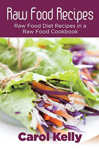Raw Food Recipes: Raw Food Diet Recipes in a Raw Food Cookbook: Carol Kelly