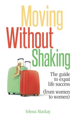 9781632959157: Moving Without Shaking: The Guide to Expat Life Success (from Women to Women)