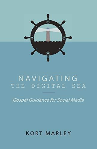 Navigating the Digital Sea: Gospel Guidance for Social Media: Kort Marley