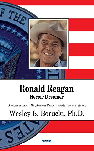 Ronald Reagan: Heroic Dreamer (First Men, America's Presidents): Wesley B. Borucki