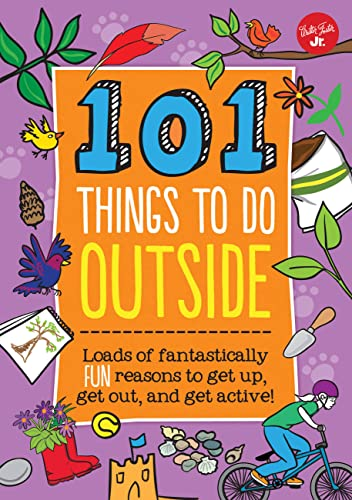 101 Things to Do Outside: Loads of Fantastically Fun Reasons to Get Up, Get Out, and Get Active!: ...