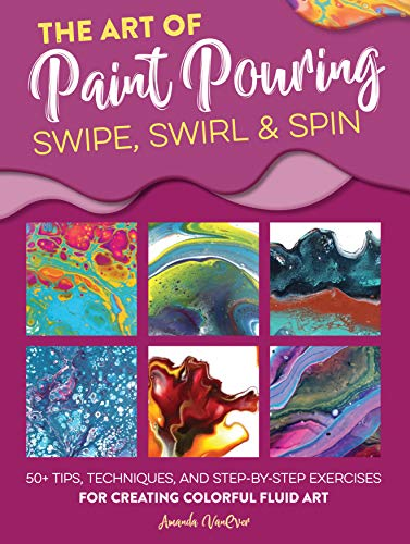 9781633228245: The Art of Paint Pouring: Swipe, Swirl & Spin: 50+ Tips, Techniques, and Step-by-step Exercises for Creating Colorful Fluid Art