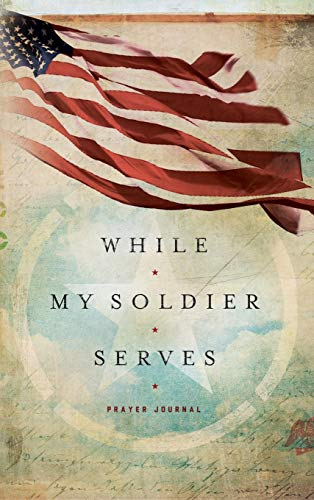 While My Soldier Serves: Prayer for Those with Loved Ones in the Military (Signature Journals): ...