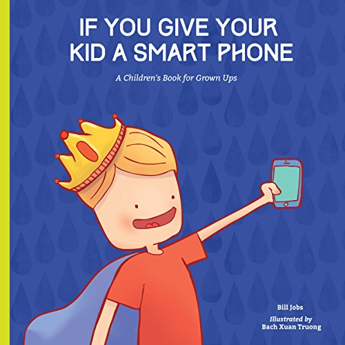 If You Give Your Kid A Smart Phone: A Children's Book for Grown Ups: Bill Jobs
