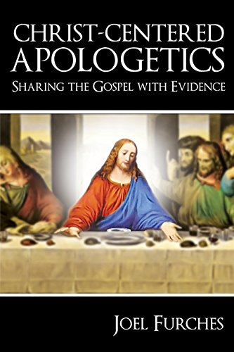 Christ-Centered Apologetics: Sharing the Gospel with Evidence: Furches, Joel