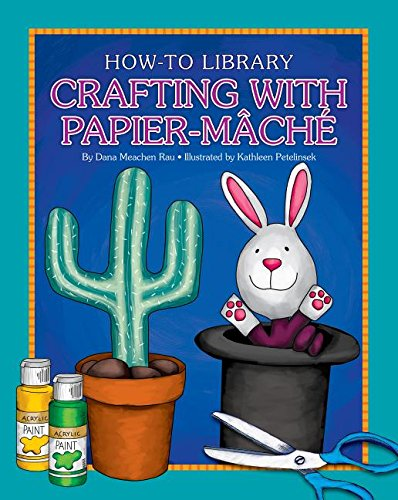 Crafting With Papier-mâché (How-to Library): Rau, Dana Meachen