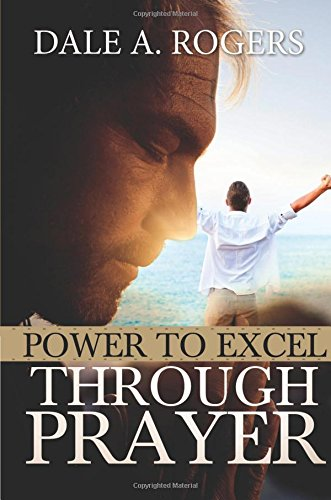 Power To Excel Through Prayer: Rogers, Dale A.