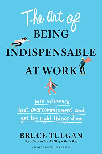 9781633698499: The Art of Being Indispensable at Work: Win Influence, Beat Overcommitment, and Get the Right Things Done