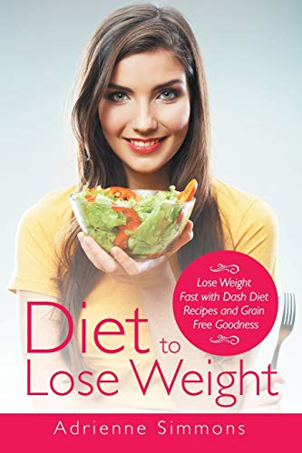 9781633830745: Diet to Lose Weight: Lose Weight Fast with Dash Diet Recipes and Grain Free Goodness