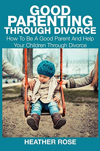 Good Parenting Through Divorce: How to Be a Good Parent and Help Your Children Through Divorce: ...