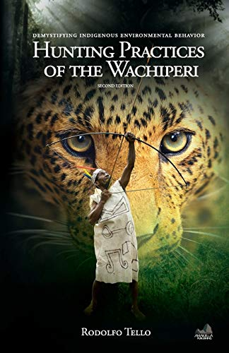 Hunting Practices of the Wachiperi: Demystifying Indigenous Environmental Behavior: Rodolfo Tello