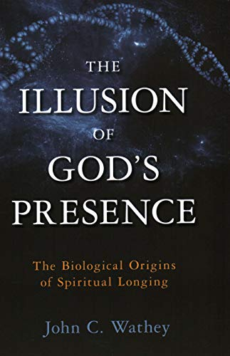 The Illusion of God's Presence: The Biological Origins of Spiritual Longing: Wathey, John C.
