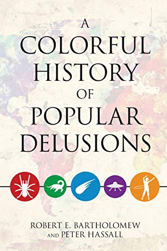 A Colorful History of Popular Delusions: Bartholomew, Robert E.; Hassall, Peter