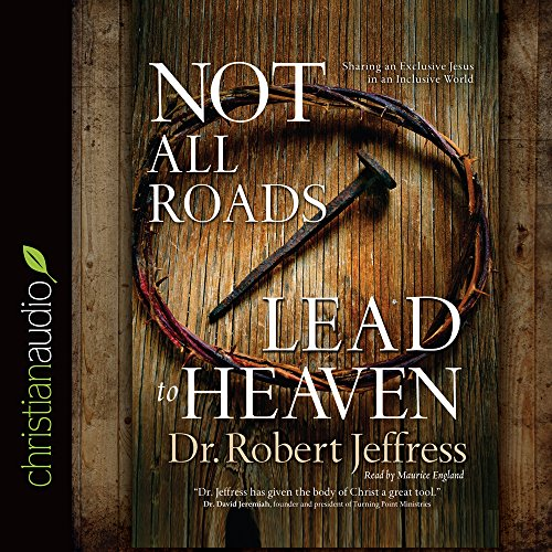 Not All Roads Lead to Heaven: Sharing an Exclusive Jesus in an Inclusive World: Robert Jeffress
