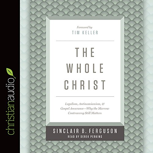 The Whole Christ: Legalism, Antinomianism, and Gospel Assurance--Why the Marrow Controversy Still ...