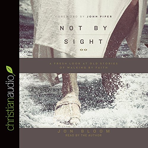 Not by Sight: A Fresh Look at Old Stories of Walking by Faith: Jon Bloom