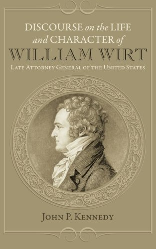 Discourse on the Life and Character of William Wirt: John P. Kennedy