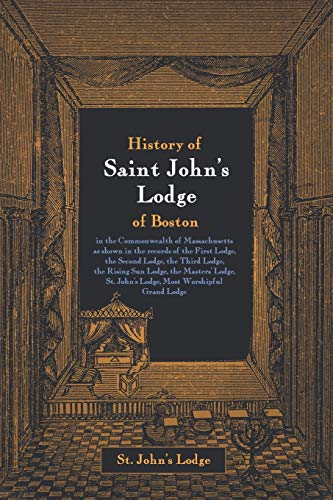 9781633918047: History of Saint John's Lodge of Boston, in the Commonwealth of Massachusetts: as shown in the records of the First Lodge, the Second Lodge, the Third ... St. John's Lodge, Most Worshipful Grand Lodge