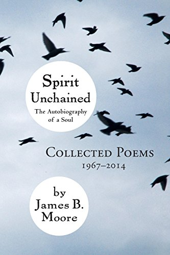 Spirit Unchained: The Autobiography of a Soul: Collected Poems 1967-2014: Moore, James B.
