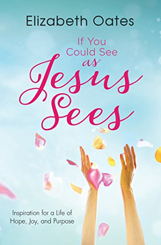 If You Could See as Jesus Sees: Inspiration for a Life of Hope, Joy, and Purpose: Elizabeth Oates