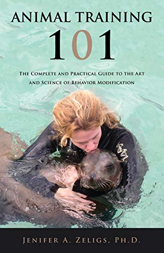 Animal Training 101: The Complete and Practical Guide to the Art and Science of Behavior ...