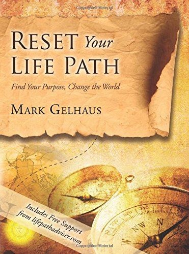 Reset Your Life Path: Find Your Purpose, Change the World: Mark Gelhaus