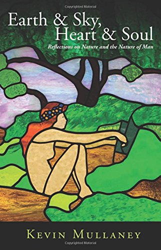 Earth & Sky, Heart & Soul: Reflections on Nature and the Nature of Man: Mullaney, Kevin