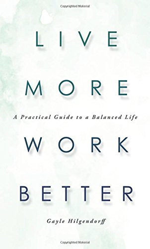 9781634133562: Live More Work Better: A Practical Guide to a Balanced Life