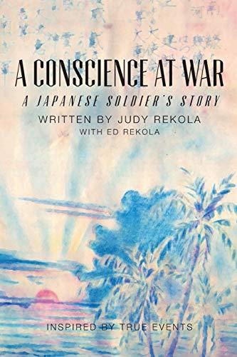 A Conscience at War: A Japanese Soldier's Story: Rekola, Judy; Rekola, Ed