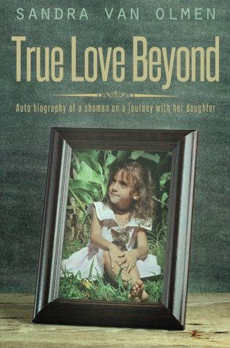 9781634180733: True Love Beyond: Auto biography of a shaman on a journey with her daughter