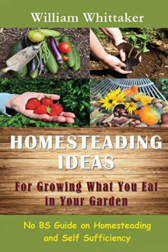 9781634281904: Homesteading Ideas for Growing What You Eat in Your Garden: No Bs Guide on Homesteading and Self Sufficiency