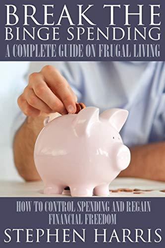 Break the Binge Spending: A Complete Guide on Frugal Living: Stephen Harris