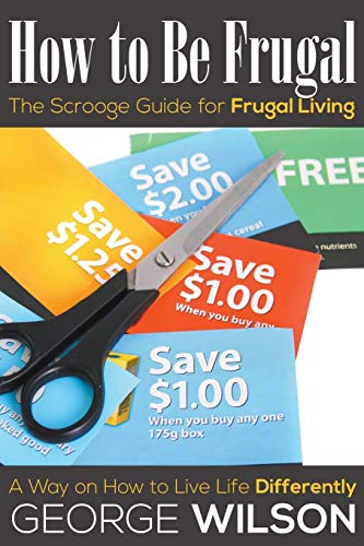 9781634289764: How to Be Frugal: The Scrooge Guide for Frugal Living: A Way on How to Live Life Differently