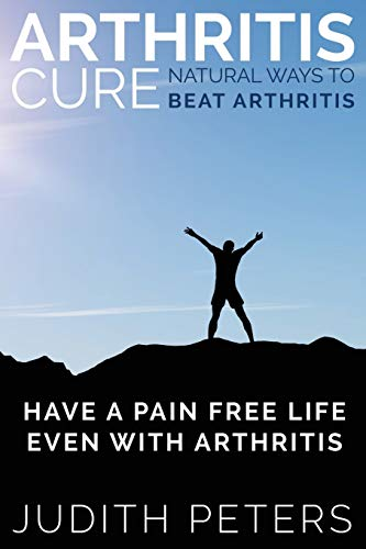 9781634289931: Arthritis Cure: Natural Ways to Beat Arthritis: Have a Pain Free Life Even with Arthritis