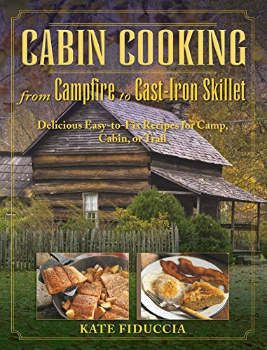 Cabin Cooking from Campfire to Cast-iron Stove: Fiduccia, Kate