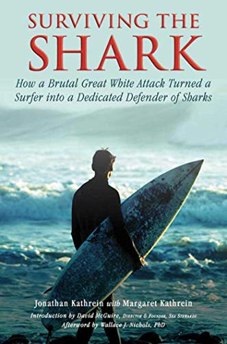 9781634502832: Surviving the Shark: How a Brutal Great White Attack Turned a Surfer into a Dedicated Defender of Sharks