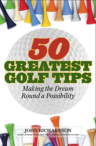 50 Greatest Golf Tips: Making the Dream Round a Reality: Richardson, John